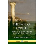 The Fate of Empires: Being an Inquiry Into the Stability of Civilization (Hardcover)/Arthur John Hubbard