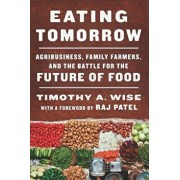 Eating Tomorrow: Agribusiness, Family Farmers, and the Battle for the Future of Food, Hardcover/Timothy A. Wise