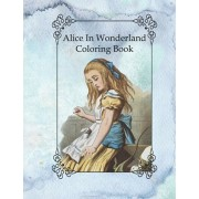Alice In Wonderland Coloring Book: Lewis Carroll Famous Vintage Story With Pages to Color of Alice The White Rabbit Cheshire Cat and Others For Kids o, Paperback/Dee Phillips
