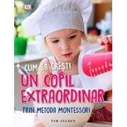 Cum sa cresti un copil extraordinar prin metoda Montessori/Tim Seldin