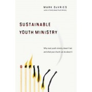 Sustainable Youth Ministry: Why Most Youth Ministry Doesn't Last and What Your Church Can Do about It, Paperback