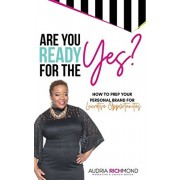 Are You Ready for the Yes?: How to Prep Your Personal Brand for Lucrative Opportunities, Hardcover/Audria Richmond
