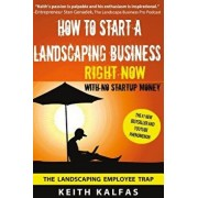 How to Start a Landscaping Business: Right Now with No Startup Money, Paperback/Keith Kalfas