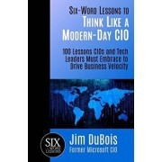 Six-Word Lessons to Think Like a Modern-Day CIO: 100 Lessons CIOs and Tech Leaders Must Embrace to Drive Business Velocity, Paperback/Jim DuBois