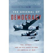 The Arsenal of Democracy: FDR, Detroit, and an Epic Quest to Arm an America at War, Paperback/A. J. Baime