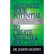 Maximize Your Potential Through the Power of Your Subconscious Mind to Create Wealth and Success, Paperback/Joseph Murphy