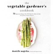 The Vegetable Gardener's Cookbook: 75 Vegetarian Recipes That Will Help You Make the Most Out of Every Season's Harvest, Paperback/Danielle Majeika