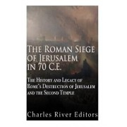 The Roman Siege of Jerusalem in 70 Ce: The History and Legacy of Rome's Destruction of Jerusalem and the Second Temple, Paperback/Charles River Editors