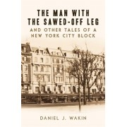 The Man with the Sawed-Off Leg and Other Tales of a New York City Block, Paperback/Daniel J. Wakin