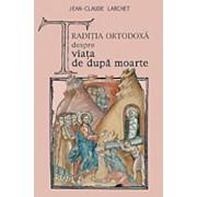 Traditia ortodoxa despre viata de dupa moarte/Jean-Claude Larchet