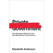 Private Government: How Employers Rule Our Lives (and Why We Don't Talk about It), Hardcover/Elizabeth Anderson