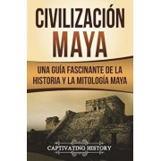 Civilización Maya: Una Guía Fascinante de la Historia Y La Mitología Maya (Libro En Espańol/Maya Civilization Spanish Book Version), Paperback/Captivating History