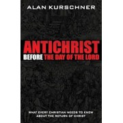 Antichrist Before the Day of the Lord: What Every Christian Needs to Know about the Return of Christ, Paperback/Alan E. Kurschner