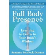 Full Body Presence: Learning to Listen to Your Body's Wisdom, Paperback/Suzanne Scurlock-Durana