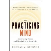 The Practicing Mind: Developing Focus and Discipline in Your Life Master Any Skill or Challenge by Learning to Love the Process, Paperback