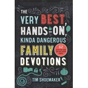 The Very Best, Hands-On, Kinda Dangerous Family Devotions: 52 Activities Your Kids Will Never Forget, Paperback/Tim Shoemaker