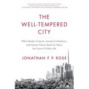 The Well-Tempered City: What Modern Science, Ancient Civilizations, and Human Nature Teach Us about the Future of Urban Life, Hardcover/Jonathan F. Rose