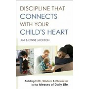 Discipline That Connects with Your Child's Heart: Building Faith, Wisdom, and Character in the Messes of Daily Life, Paperback/Jim Jackson