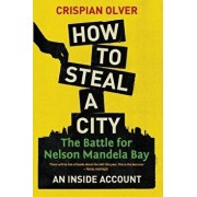 How to Steal a City: The Battle for Nelson Mandela Bay: An Inside Account, Paperback/Crispian Olver