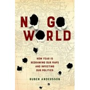 No Go World: How Fear Is Redrawing Our Maps and Infecting Our Politics, Hardcover/Ruben Andersson