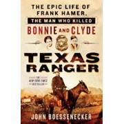 Texas Ranger: The Epic Life of Frank Hamer, the Man Who Killed Bonnie and Clyde, Paperback/John Boessenecker