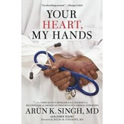 Your Heart, My Hands: An Immigrant's Remarkable Journey to Become One of America's Preeminent Cardiac Surgeons, Hardcover/John Hanc