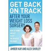 Get Back on Track After Your Weight Loss Surgery: How to Think and ACT to Get the Results You Want, Paperback/Alex Shirley