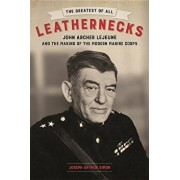 The Greatest of All Leathernecks: John Archer LeJeune and the Making of the Modern Marine Corps, Hardcover/Joseph Arthur Simon