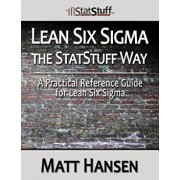 Lean Six SIGMA the Statstuff Way: A Practical Reference Guide for Lean Six SIGMA/Matt Hansen
