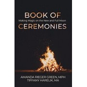 Book of Ceremonies: Making Magic on the New and Full Moons, Paperback/Amanda Rieger Green