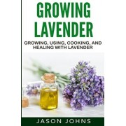 Growing Lavender - Growing, Using, Cooking and Healing with Lavender: The Complete Guide to Lavender, Paperback/Jason Johns