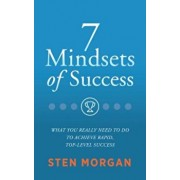 7 Mindsets of Success: What You Really Need to Do to Achieve Rapid, Top-Level Success, Paperback/Sten Morgan