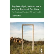 Psychoanalysis, Neuroscience and the Stories of Our Lives: The Relational Roots of Mental Health, Paperback/Sarah Sutton