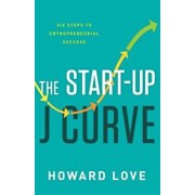The Start-Up J Curve: The Six Steps to Entrepreneurial Success, Hardcover/Howard Love