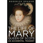 The Life of Mary, Queen of Scots: An Accidental Tragedy, Paperback/Roderick Graham