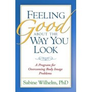 Feeling Good about the Way You Look: A Program for Overcoming Body Image Problems, Paperback/Sabine Wilhelm