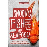 Smoking Fish and Seafood: Complete Smoker Cookbook for Real Barbecue, Ultimate How-To Guide for Smoked Fish and Seafood, Paperback/Adam Jones