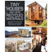 Tiny Houses Built with Recycled Materials: Inspiration for Constructing Tiny Homes Using Salvaged and Reclaimed Supplies, Paperback