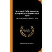 History of Early Steamboat Navigation on the Missouri River: Life and Adventures of Joseph La Barge, Hardcover/Hiram Martin Chittenden