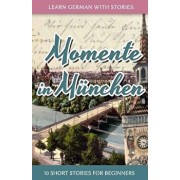 Learn German with Stories: Momente in Munchen - 10 Short Stories for Beginners (German), Paperback/Andre Klein