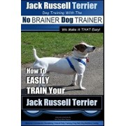 Jack Russell Terrier Dog Training with the No Brainer Dog Trainer We Make It That Easy!: How to Easily Train Your Jack Russell Terrier, Paperback/MR Paul Allen Pearce