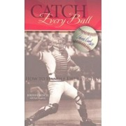 Catch Every Ball: How to Handle Life's Pitches, Hardcover/Johnny Bench