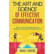 The Art and Science of Effective Communication: How to Listen with Empathy, Talk with Confidence, and Become a Charismatic Person, Paperback/Daniel Hudson