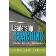 Leadership Coaching: The Disciplines, Skills, and Heart of a Christian Coach, Paperback/Tony Stoltzfus