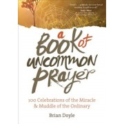 A Book of Uncommon Prayer: 100 Celebrations of the Miracle & Muddle of the Ordinary, Paperback