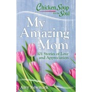 Chicken Soup for the Soul: My Amazing Mom: 101 Stories of Appreciation and Love