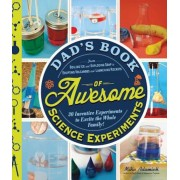 Dad's Book of Awesome Science Experiments: From Boiling Ice and Exploding Soap to Erupting Volcanoes and Launching Rockets: 30 Inventive Experiments t, Paperback