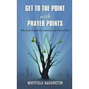 Get to the Point with Prayer Points: Why Some Prayers Get Answered and Others Don't: Why Some Prayers Get Answered and Others Don't, Paperback/Mr Whitfield Harrington