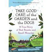 Take Good Care of the Garden and the Dogs: A True Story of Bad Breaks and Small Miracles, Paperback