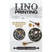 Lino Printing: For Beginners! How to Master the Art of Linocut and Create Amazing Linoleum Prints, Paperback/Maureen Alaska